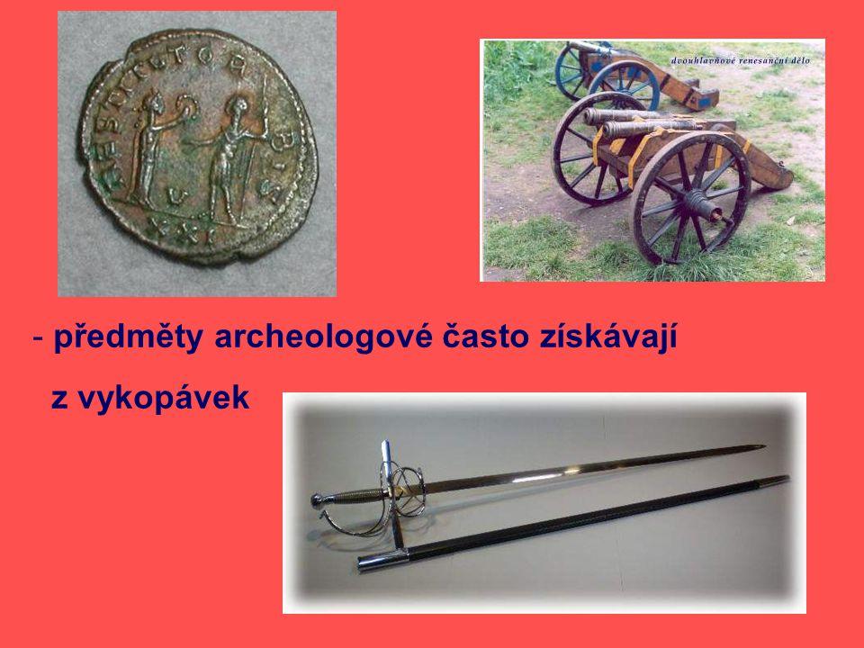 - předměty archeologové často získávají z vykopávek
