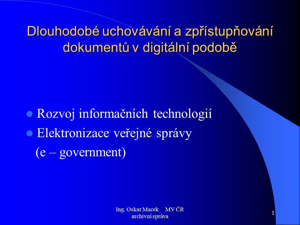 Ing. Oskar Macek MV ČR archivní správa 1 Dlouhodobé uchovávání a zpřístupňování dokumentů v digitální podobě Rozvoj informačních technologií Elektroni