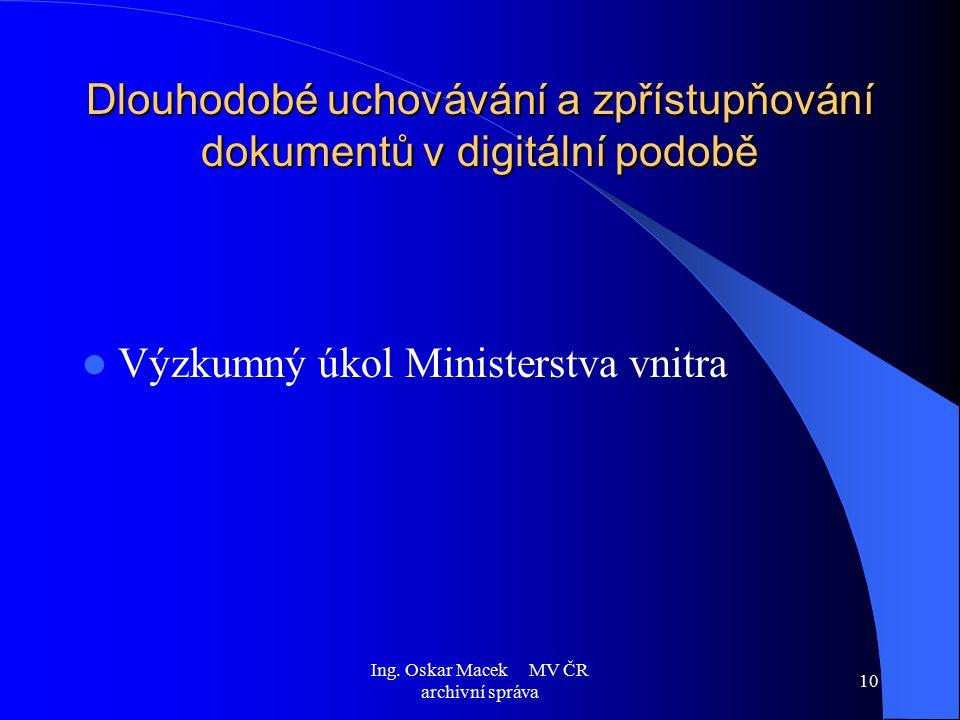 Ing. Oskar Macek MV ČR archivní správa 10 Dlouhodobé uchovávání a zpřístupňování dokumentů v digitální podobě Výzkumný úkol Ministerstva vnitra