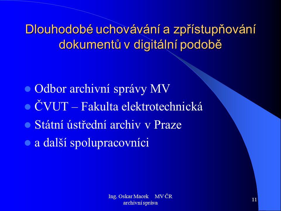 Ing. Oskar Macek MV ČR archivní správa 11 Dlouhodobé uchovávání a zpřístupňování dokumentů v digitální podobě Odbor archivní správy MV ČVUT – Fakulta