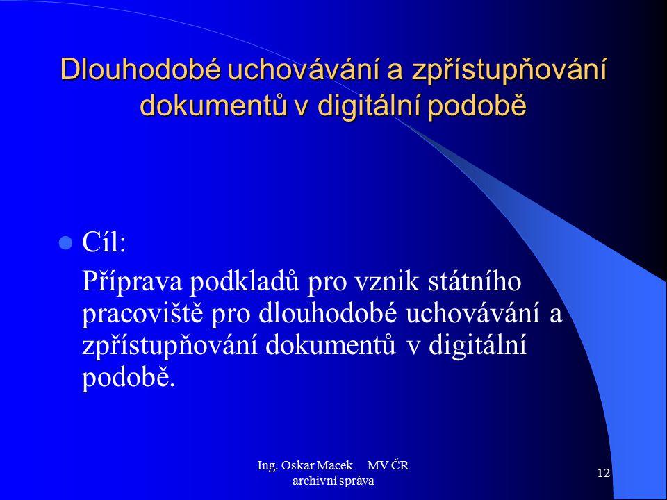 Ing. Oskar Macek MV ČR archivní správa 12 Dlouhodobé uchovávání a zpřístupňování dokumentů v digitální podobě Cíl: Příprava podkladů pro vznik státníh