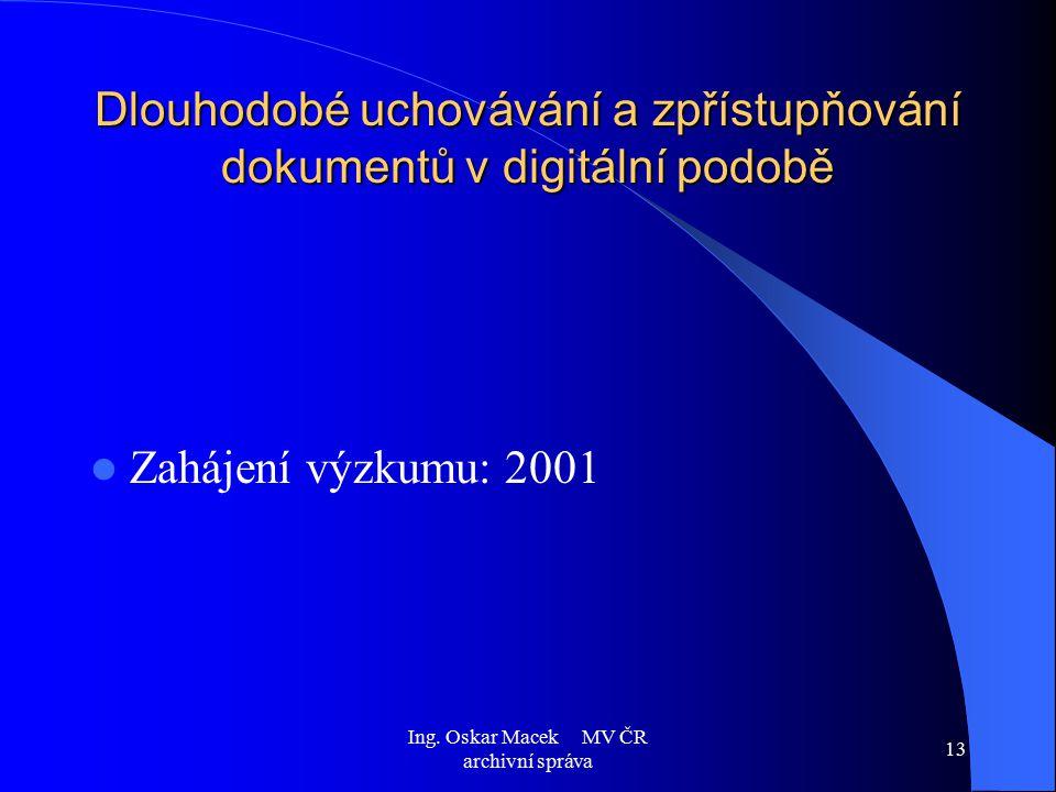 Ing. Oskar Macek MV ČR archivní správa 13 Dlouhodobé uchovávání a zpřístupňování dokumentů v digitální podobě Zahájení výzkumu: 2001