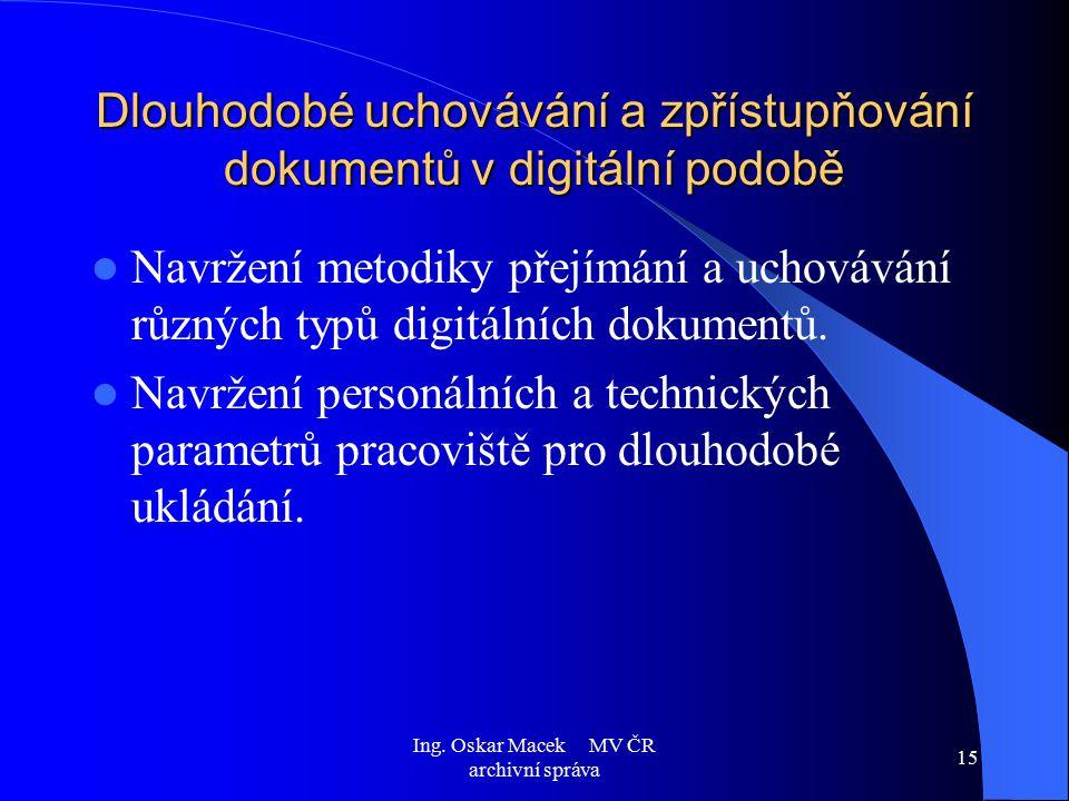 Ing. Oskar Macek MV ČR archivní správa 15 Dlouhodobé uchovávání a zpřístupňování dokumentů v digitální podobě Navržení metodiky přejímání a uchovávání
