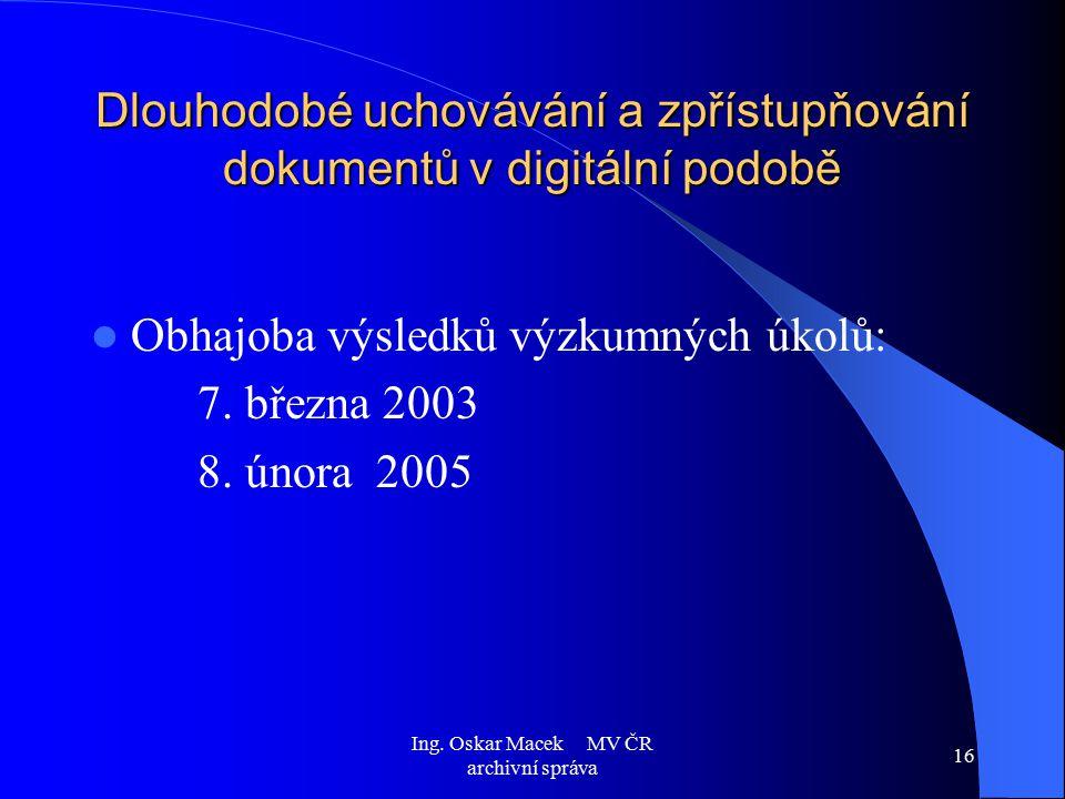 Ing. Oskar Macek MV ČR archivní správa 16 Dlouhodobé uchovávání a zpřístupňování dokumentů v digitální podobě Obhajoba výsledků výzkumných úkolů: 7. b