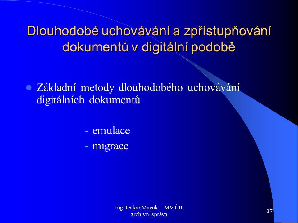 Ing. Oskar Macek MV ČR archivní správa 17 Dlouhodobé uchovávání a zpřístupňování dokumentů v digitální podobě Základní metody dlouhodobého uchovávání