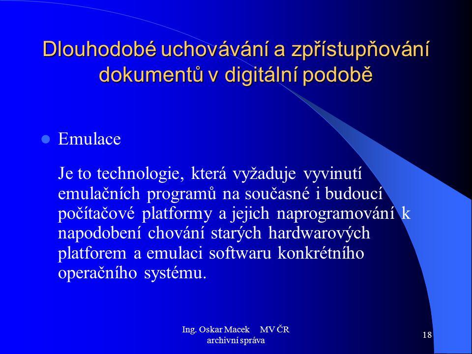 Ing. Oskar Macek MV ČR archivní správa 18 Dlouhodobé uchovávání a zpřístupňování dokumentů v digitální podobě Emulace Je to technologie, která vyžaduj