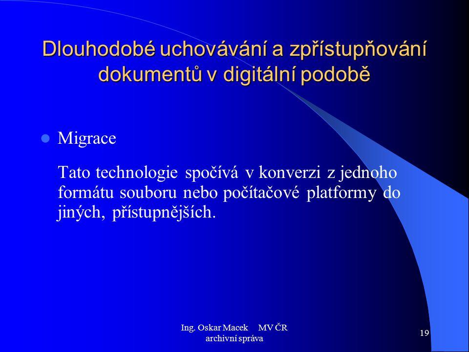 Ing. Oskar Macek MV ČR archivní správa 19 Dlouhodobé uchovávání a zpřístupňování dokumentů v digitální podobě Migrace Tato technologie spočívá v konve