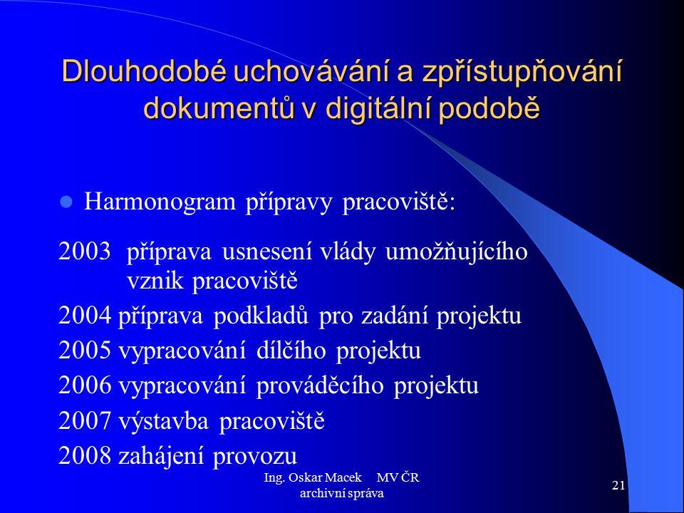 Ing. Oskar Macek MV ČR archivní správa 21 Dlouhodobé uchovávání a zpřístupňování dokumentů v digitální podobě Harmonogram přípravy pracoviště: 2003 př