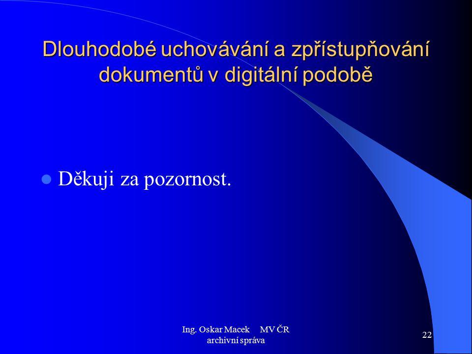Ing. Oskar Macek MV ČR archivní správa 22 Dlouhodobé uchovávání a zpřístupňování dokumentů v digitální podobě Děkuji za pozornost.