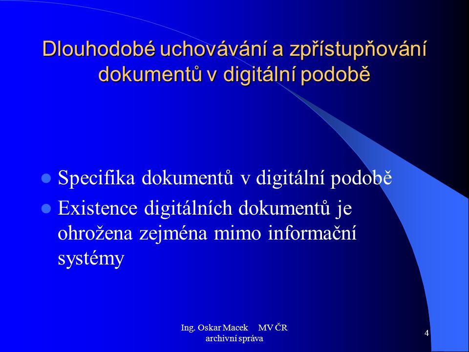Ing. Oskar Macek MV ČR archivní správa 4 Dlouhodobé uchovávání a zpřístupňování dokumentů v digitální podobě Specifika dokumentů v digitální podobě Ex
