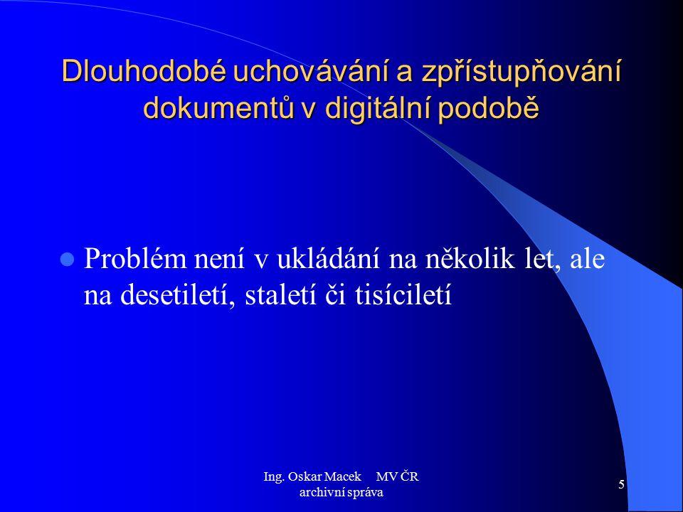 Ing. Oskar Macek MV ČR archivní správa 5 Dlouhodobé uchovávání a zpřístupňování dokumentů v digitální podobě Problém není v ukládání na několik let, a