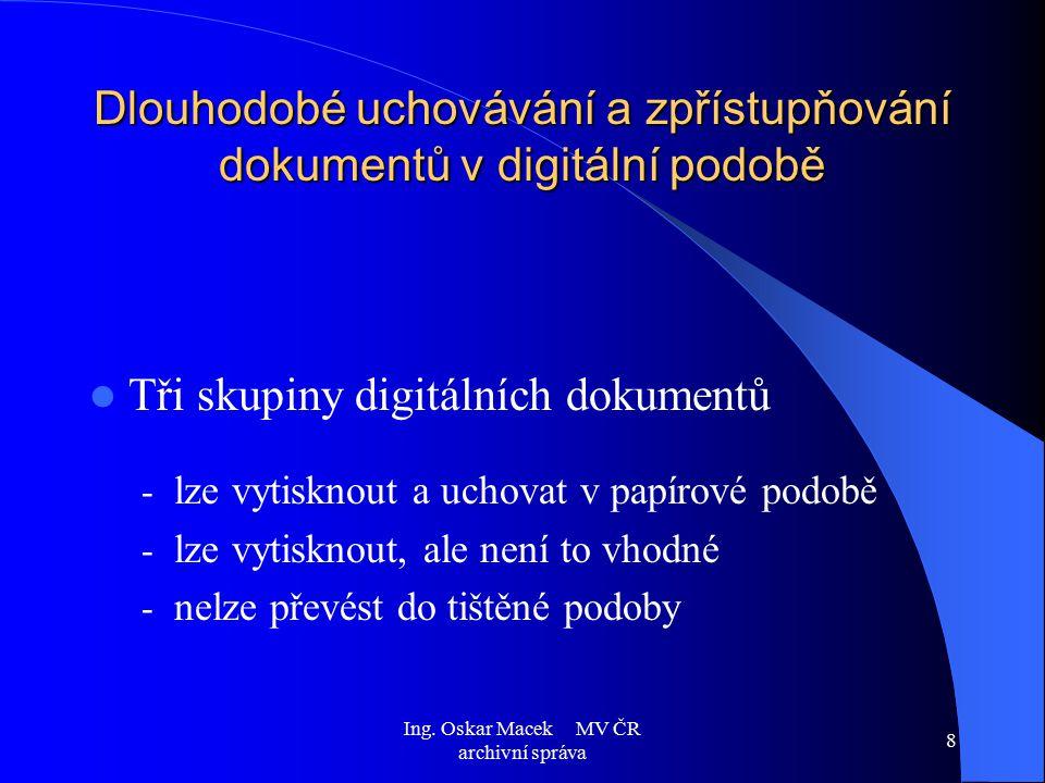 Ing. Oskar Macek MV ČR archivní správa 8 Dlouhodobé uchovávání a zpřístupňování dokumentů v digitální podobě Tři skupiny digitálních dokumentů - lze v