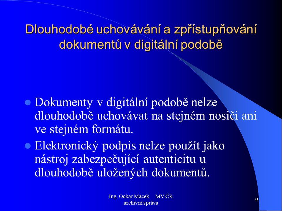 Ing. Oskar Macek MV ČR archivní správa 9 Dlouhodobé uchovávání a zpřístupňování dokumentů v digitální podobě Dokumenty v digitální podobě nelze dlouho