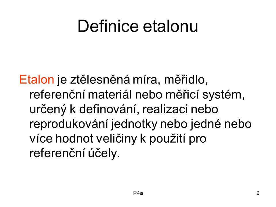 P4a2 Definice etalonu Etalon je ztělesněná míra, měřidlo, referenční materiál nebo měřicí systém, určený k definování, realizaci nebo reprodukování jednotky nebo jedné nebo více hodnot veličiny k použití pro referenční účely.