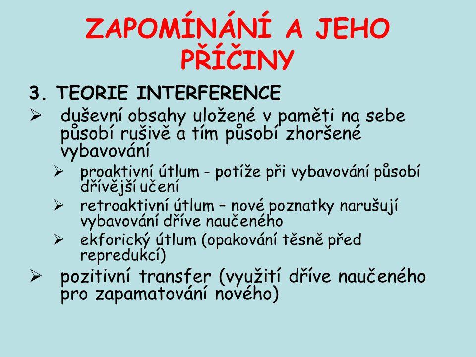 ZAPOMÍNÁNÍ A JEHO PŘÍČINY 3. TEORIE INTERFERENCE  duševní obsahy uložené v paměti na sebe působí rušivě a tím působí zhoršené vybavování  proaktivní