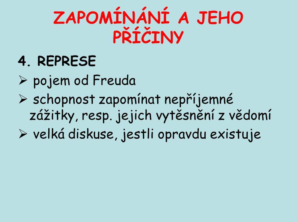 ZAPOMÍNÁNÍ A JEHO PŘÍČINY 4. REPRESE  pojem od Freuda  schopnost zapomínat nepříjemné zážitky, resp. jejich vytěsnění z vědomí  velká diskuse, jest