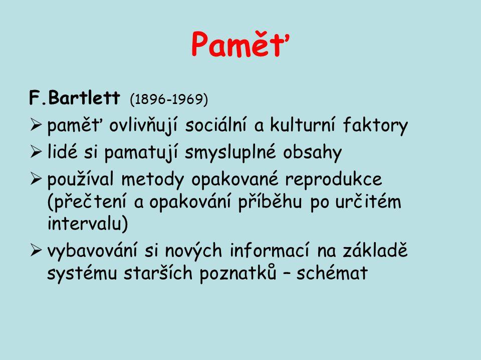 Paměť F.Bartlett (1896-1969)  paměť ovlivňují sociální a kulturní faktory  lidé si pamatují smysluplné obsahy  používal metody opakované reprodukce (přečtení a opakování příběhu po určitém intervalu)  vybavování si nových informací na základě systému starších poznatků – schémat