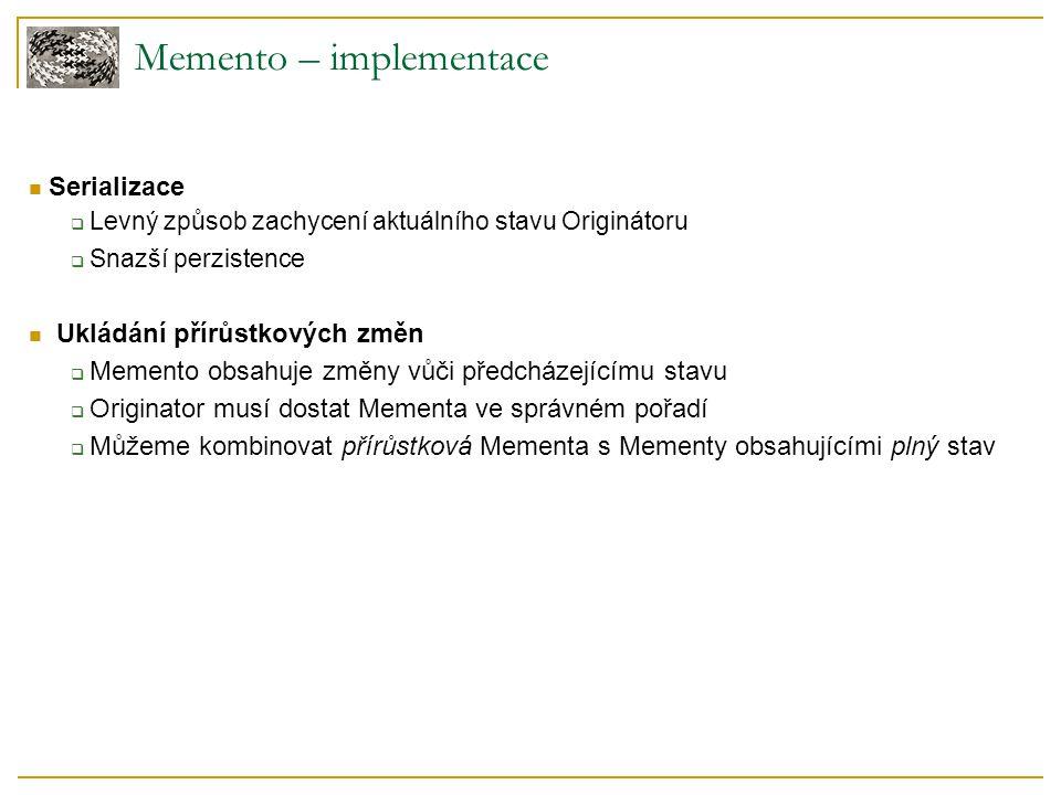 Memento – implementace Serializace  Levný způsob zachycení aktuálního stavu Originátoru  Snazší perzistence Ukládání přírůstkových změn  Memento obsahuje změny vůči předcházejícímu stavu  Originator musí dostat Mementa ve správném pořadí  Můžeme kombinovat přírůstková Mementa s Mementy obsahujícími plný stav