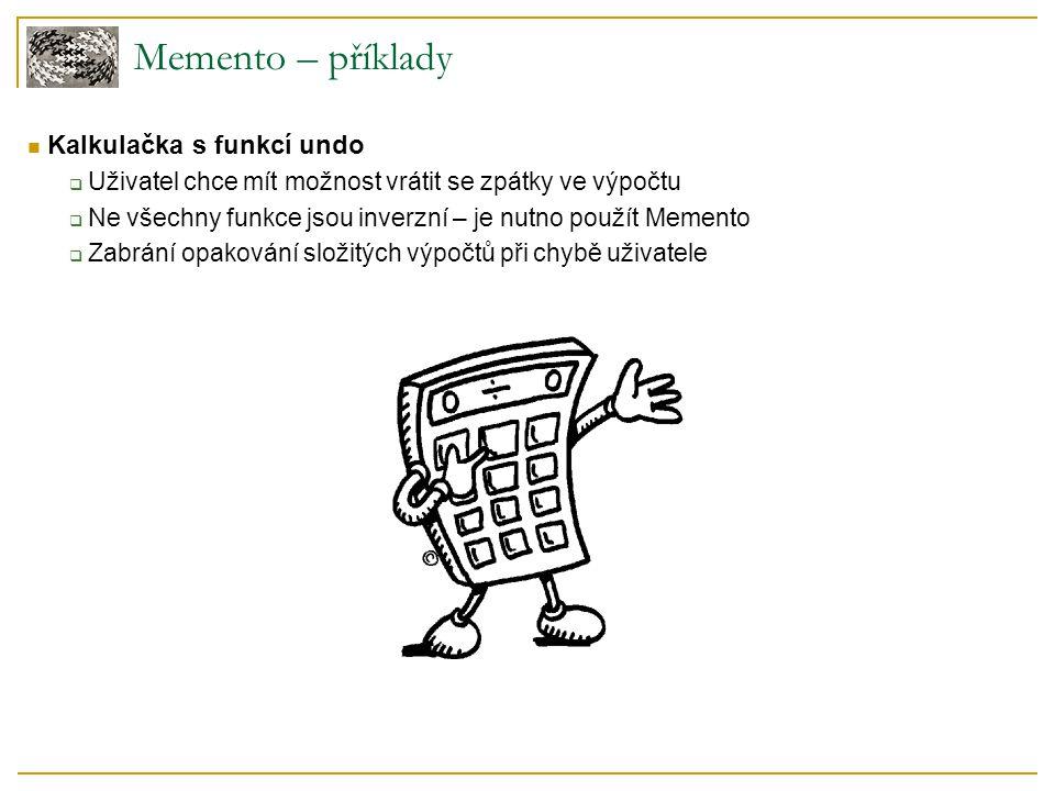 Memento – příklady Kalkulačka s funkcí undo  Uživatel chce mít možnost vrátit se zpátky ve výpočtu  Ne všechny funkce jsou inverzní – je nutno použít Memento  Zabrání opakování složitých výpočtů při chybě uživatele