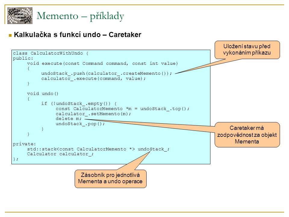 Memento – příklady class CalculatorWithUndo { public: void execute(const Command command, const int value) { undoStack_.push(calculator_.createMemento()); calculator_.execute(command, value); } void undo() { if (!undoStack_.empty()) { const CalculatorMemento *m = undoStack_.top(); calculator_.setMemento(m); delete m; undoStack_.pop(); } private: std::stack undoStack_; Calculator calculator_; }; Kalkulačka s funkcí undo – Caretaker Uložení stavu před vykonáním příkazu Caretaker má zodpovědnost za objekt Mementa Zásobník pro jednotlivá Mementa a undo operace
