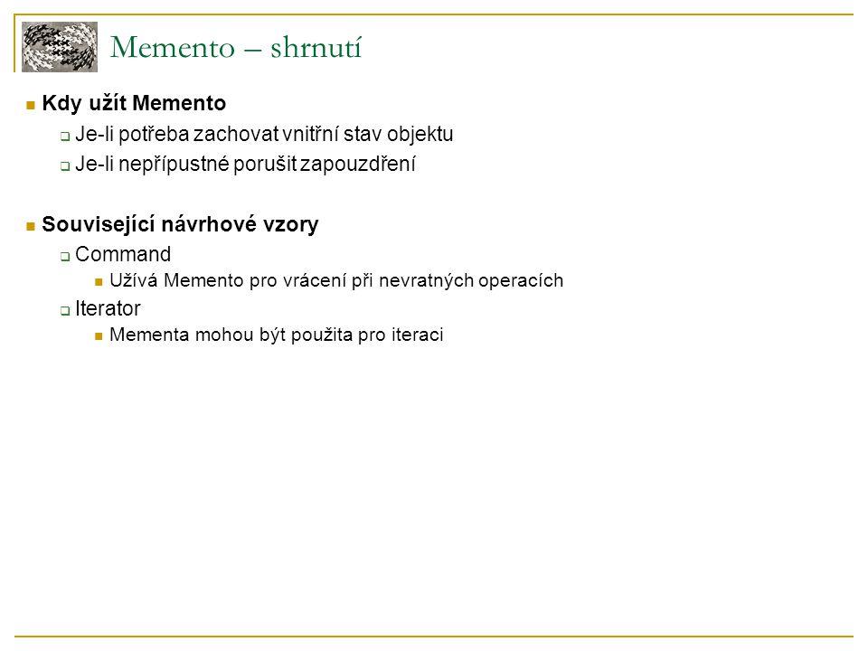 Memento – shrnutí Kdy užít Memento  Je-li potřeba zachovat vnitřní stav objektu  Je-li nepřípustné porušit zapouzdření Související návrhové vzory  Command Užívá Memento pro vrácení při nevratných operacích  Iterator Mementa mohou být použita pro iteraci