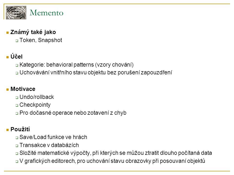 Memento Známý také jako  Token, Snapshot Účel  Kategorie: behavioral patterns (vzory chování)  Uchovávání vnitřního stavu objektu bez porušení zapouzdření Motivace  Undo/rollback  Checkpointy  Pro dočasné operace nebo zotavení z chyb Použití  Save/Load funkce ve hrách  Transakce v databázích  Složité matematické výpočty, při kterých se můžou ztratit dlouho počítaná data  V grafických editorech, pro uchování stavu obrazovky při posouvaní objektů