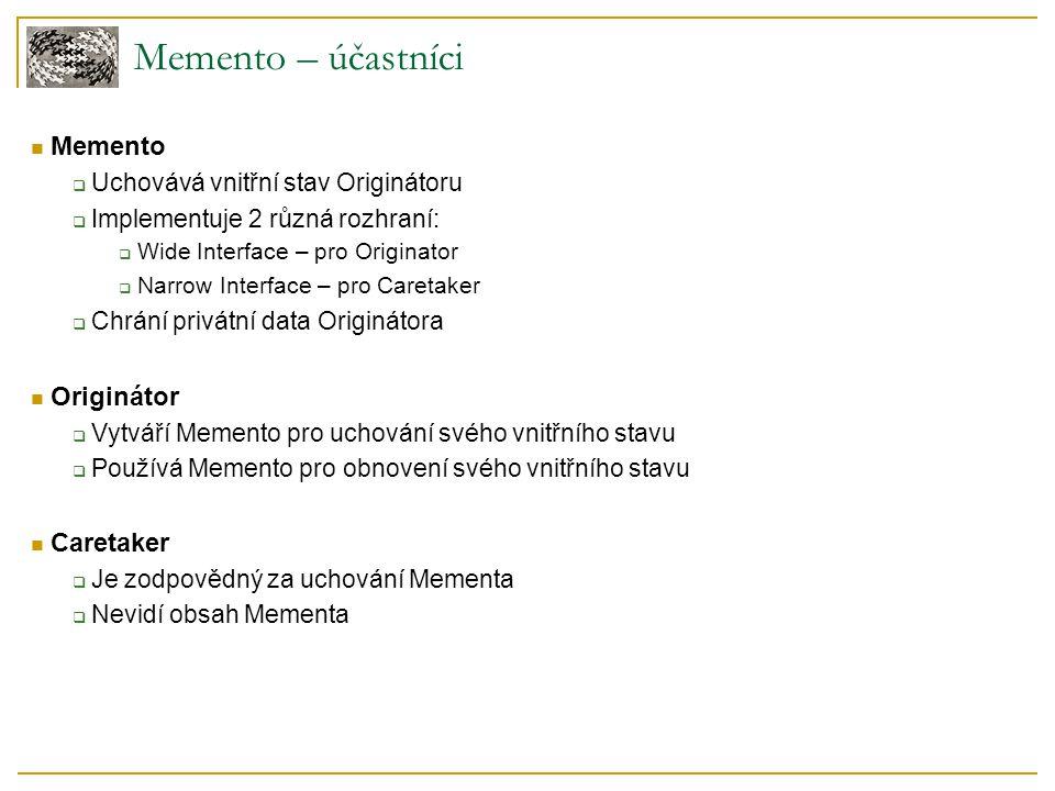 Memento – účastníci Memento  Uchovává vnitřní stav Originátoru  Implementuje 2 různá rozhraní:  Wide Interface – pro Originator  Narrow Interface