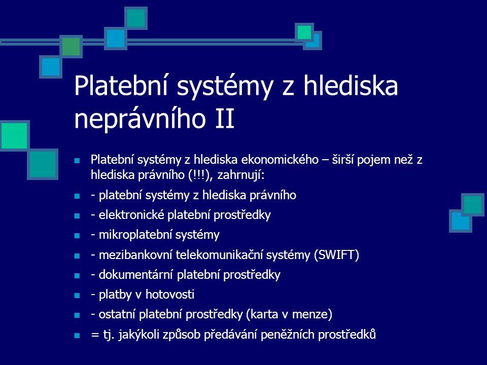 Platební systémy z hlediska neprávního II Platební systémy z hlediska ekonomického – širší pojem než z hlediska právního (!!!), zahrnují: - platební systémy z hlediska právního - elektronické platební prostředky - mikroplatební systémy - mezibankovní telekomunikační systémy (SWIFT) - dokumentární platební prostředky - platby v hotovosti - ostatní platební prostředky (karta v menze) = tj.
