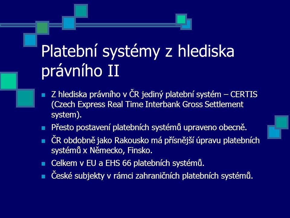 Platební systémy z hlediska právního II Z hlediska právního v ČR jediný platební systém – CERTIS (Czech Express Real Time Interbank Gross Settlement system).