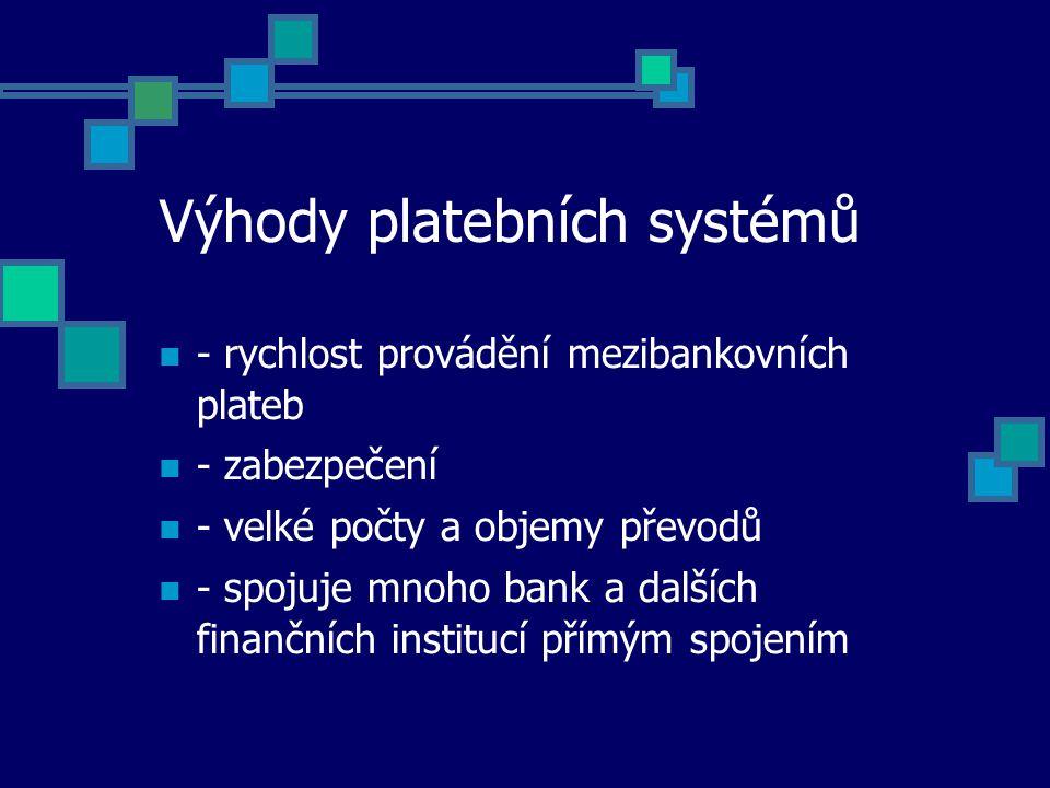 Výhody platebních systémů - rychlost provádění mezibankovních plateb - zabezpečení - velké počty a objemy převodů - spojuje mnoho bank a dalších finančních institucí přímým spojením