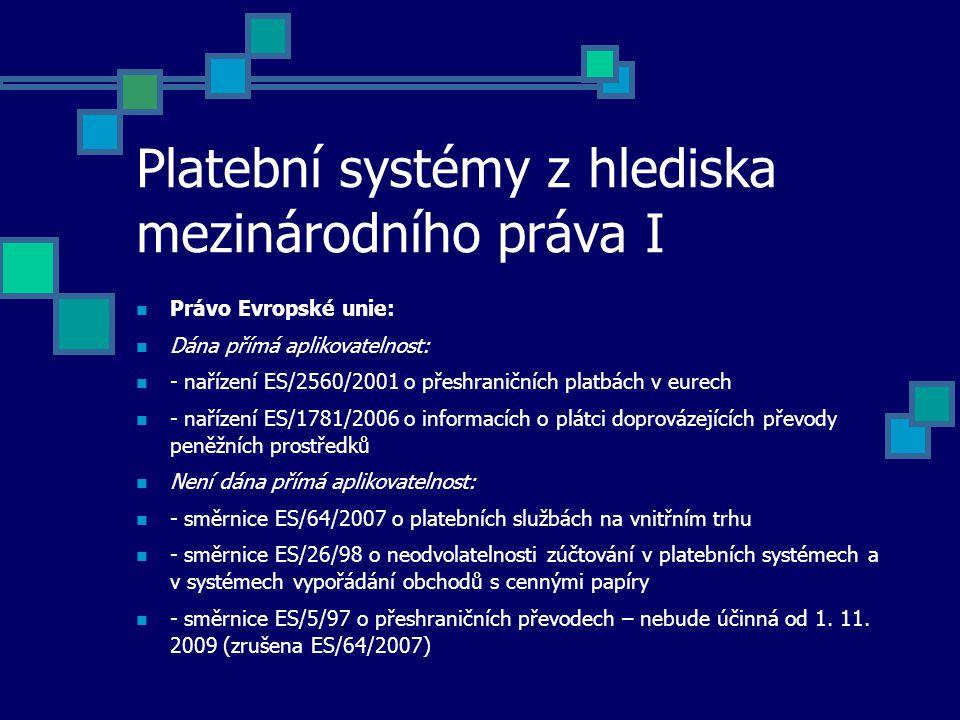 Platební systémy z hlediska mezinárodního práva I Právo Evropské unie: Dána přímá aplikovatelnost: - nařízení ES/2560/2001 o přeshraničních platbách v eurech - nařízení ES/1781/2006 o informacích o plátci doprovázejících převody peněžních prostředků Není dána přímá aplikovatelnost: - směrnice ES/64/2007 o platebních službách na vnitřním trhu - směrnice ES/26/98 o neodvolatelnosti zúčtování v platebních systémech a v systémech vypořádání obchodů s cennými papíry - směrnice ES/5/97 o přeshraničních převodech – nebude účinná od 1.