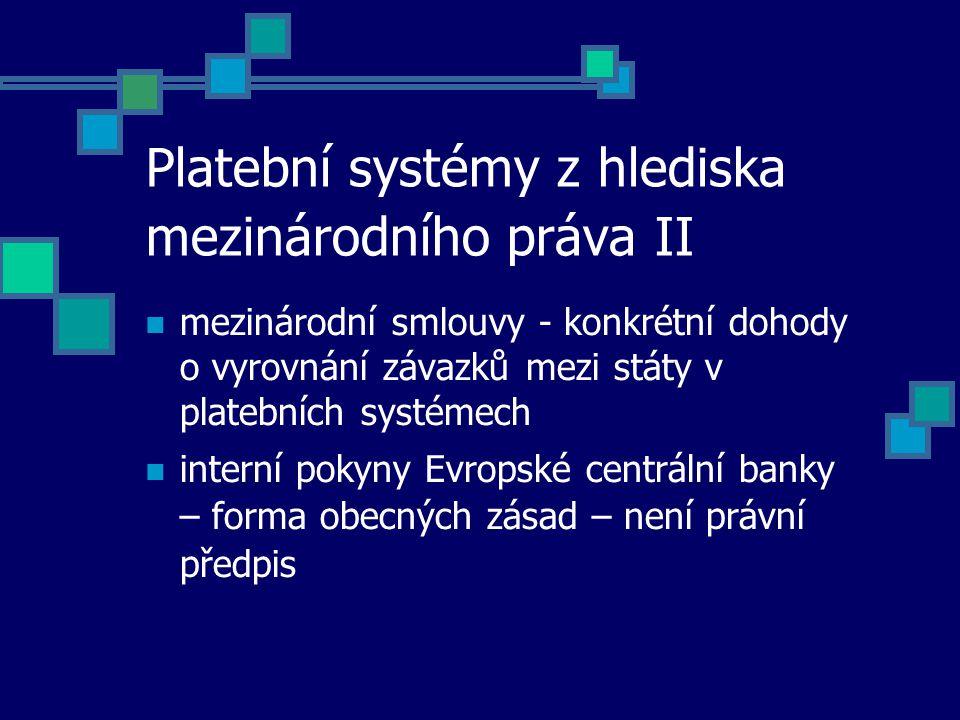 Platební systémy z hlediska mezinárodního práva II mezinárodní smlouvy - konkrétní dohody o vyrovnání závazků mezi státy v platebních systémech interní pokyny Evropské centrální banky – forma obecných zásad – není právní předpis