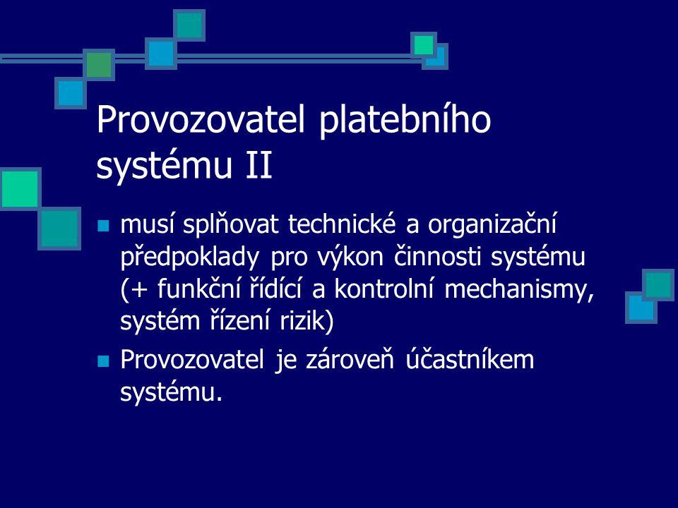 Provozovatel platebního systému II musí splňovat technické a organizační předpoklady pro výkon činnosti systému (+ funkční řídící a kontrolní mechanismy, systém řízení rizik) Provozovatel je zároveň účastníkem systému.