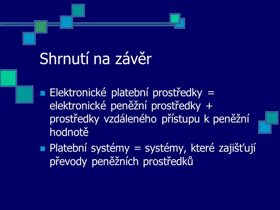 Shrnutí na závěr Elektronické platební prostředky = elektronické peněžní prostředky + prostředky vzdáleného přístupu k peněžní hodnotě Platební systémy = systémy, které zajišťují převody peněžních prostředků