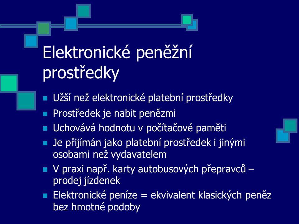 Elektronické peněžní prostředky Užší než elektronické platební prostředky Prostředek je nabit penězmi Uchovává hodnotu v počítačové paměti Je přijímán jako platební prostředek i jinými osobami než vydavatelem V praxi např.