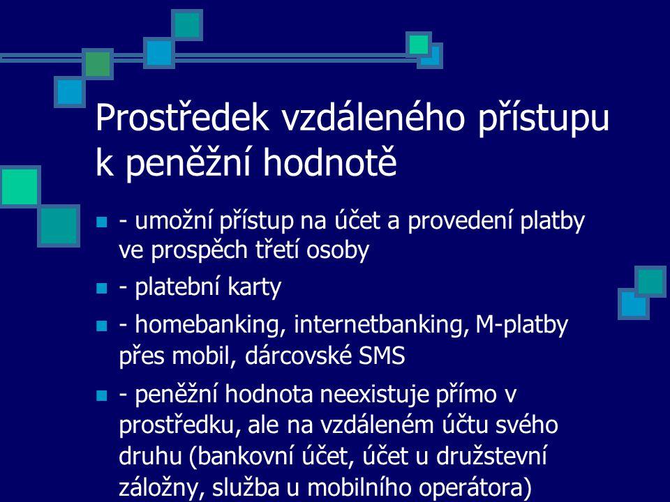 Prostředek vzdáleného přístupu k peněžní hodnotě - umožní přístup na účet a provedení platby ve prospěch třetí osoby - platební karty - homebanking, internetbanking, M-platby přes mobil, dárcovské SMS - peněžní hodnota neexistuje přímo v prostředku, ale na vzdáleném účtu svého druhu (bankovní účet, účet u družstevní záložny, služba u mobilního operátora)