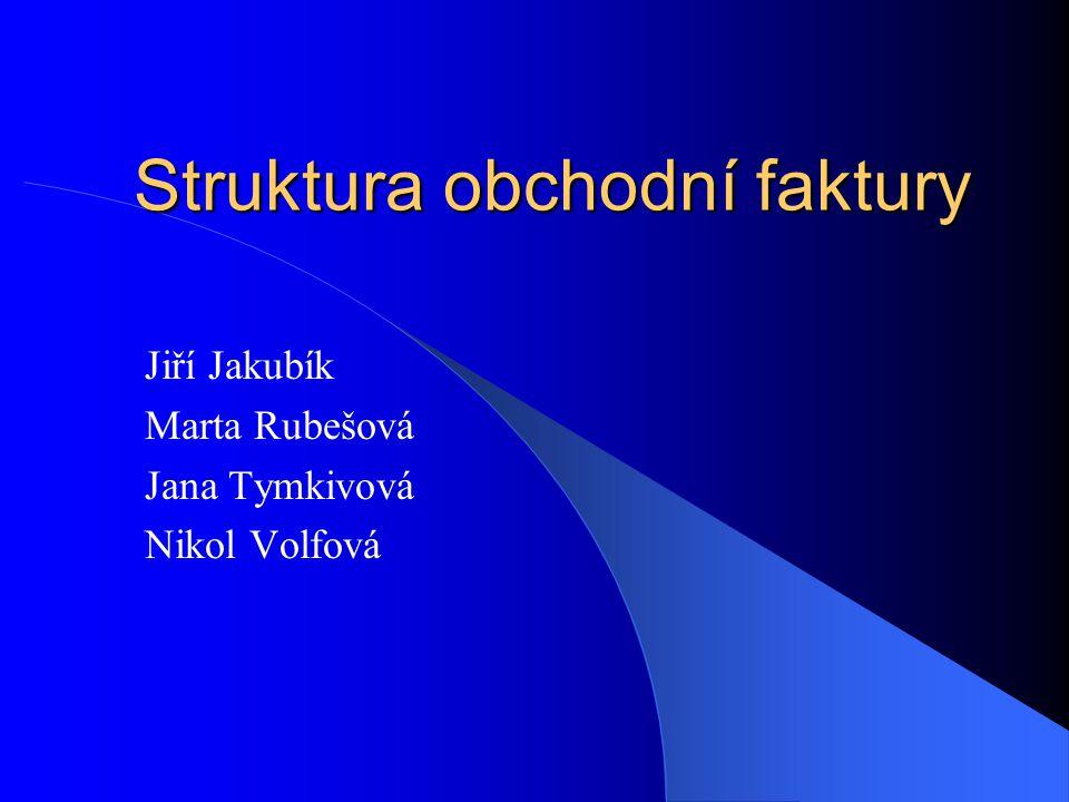 Struktura obchodní faktury Jiří Jakubík Marta Rubešová Jana Tymkivová Nikol Volfová
