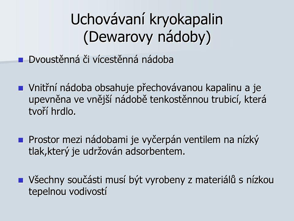 Uchovávaní kryokapalin (Dewarovy nádoby) Dvoustěnná či vícestěnná nádoba Dvoustěnná či vícestěnná nádoba Vnitřní nádoba obsahuje přechovávanou kapalin