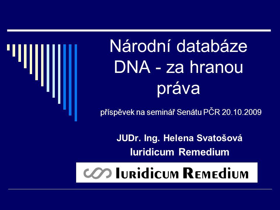 Národní databáze DNA - za hranou práva příspěvek na seminář Senátu PČR 20.10.2009 JUDr. Ing. Helena Svatošová Iuridicum Remedium