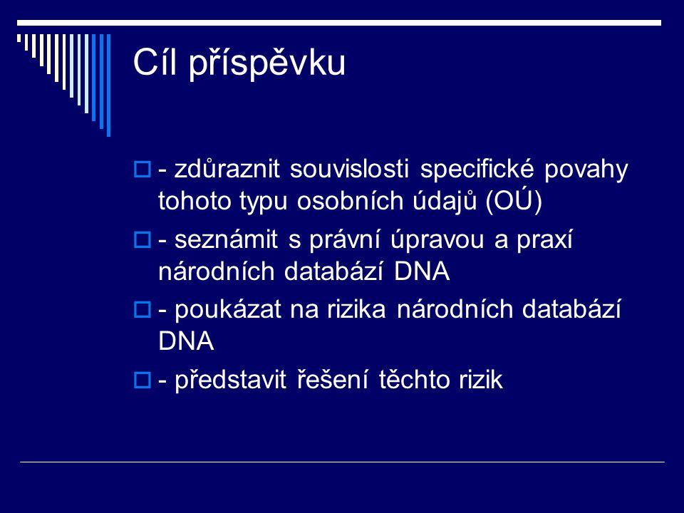 Cíl příspěvku  - zdůraznit souvislosti specifické povahy tohoto typu osobních údajů (OÚ)  - seznámit s právní úpravou a praxí národních databází DNA