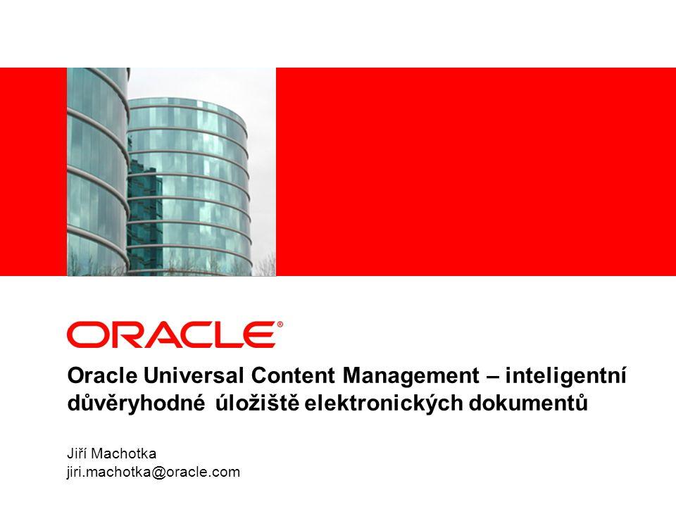 Oracle Universal Content Management – inteligentní důvěryhodné úložiště elektronických dokumentů Jiří Machotka jiri.machotka@oracle.com