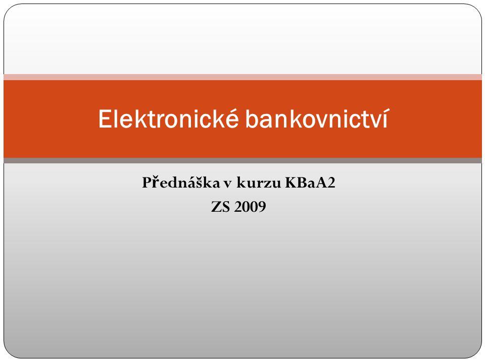 P ř ednáška v kurzu KBaA2 ZS 2009 Elektronické bankovnictví