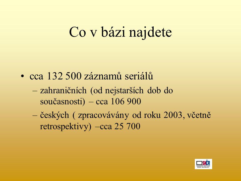 Co v bázi najdete cca 132 500 záznamů seriálů –zahraničních (od nejstarších dob do současnosti) – cca 106 900 –českých ( zpracovávány od roku 2003, včetně retrospektivy) –cca 25 700