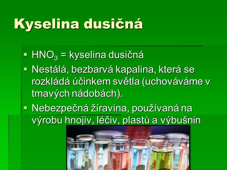 Kyselina dusičná  HNO 3 = kyselina dusičná  Nestálá, bezbarvá kapalina, která se rozkládá účinkem světla (uchováváme v tmavých nádobách).