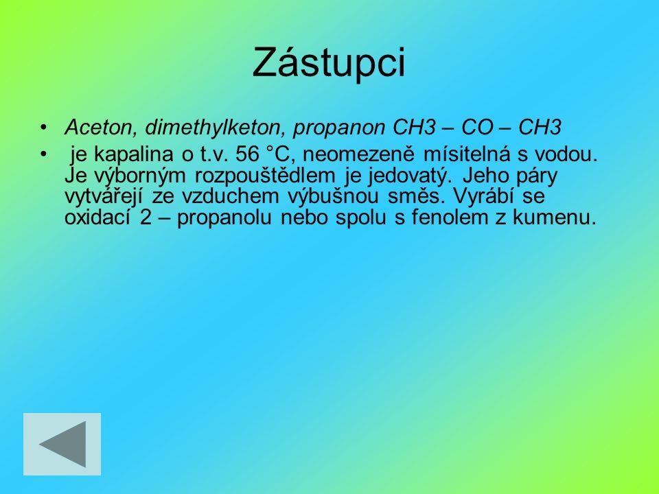 Zástupci Aceton, dimethylketon, propanon CH3 – CO – CH3 je kapalina o t.v. 56 °C, neomezeně mísitelná s vodou. Je výborným rozpouštědlem je jedovatý.