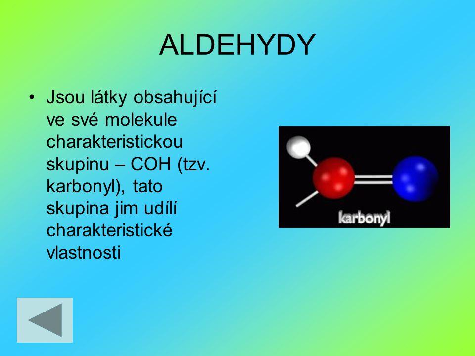 ALDEHYDY Jsou látky obsahující ve své molekule charakteristickou skupinu – COH (tzv. karbonyl), tato skupina jim udílí charakteristické vlastnosti