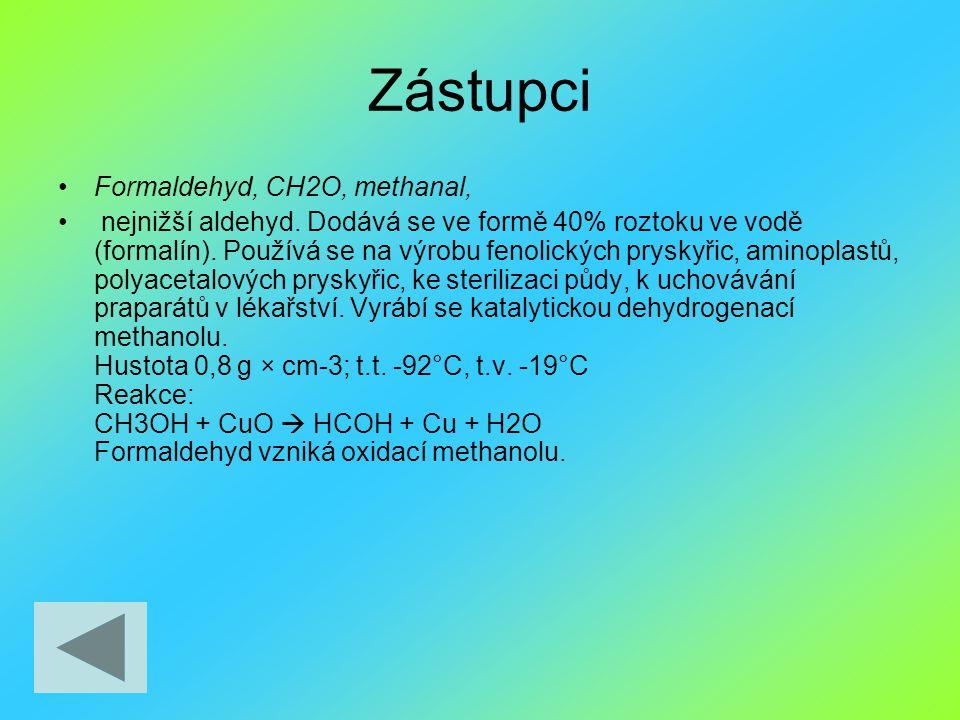 Zástupci Formaldehyd, CH2O, methanal, nejnižší aldehyd. Dodává se ve formě 40% roztoku ve vodě (formalín). Používá se na výrobu fenolických pryskyřic,