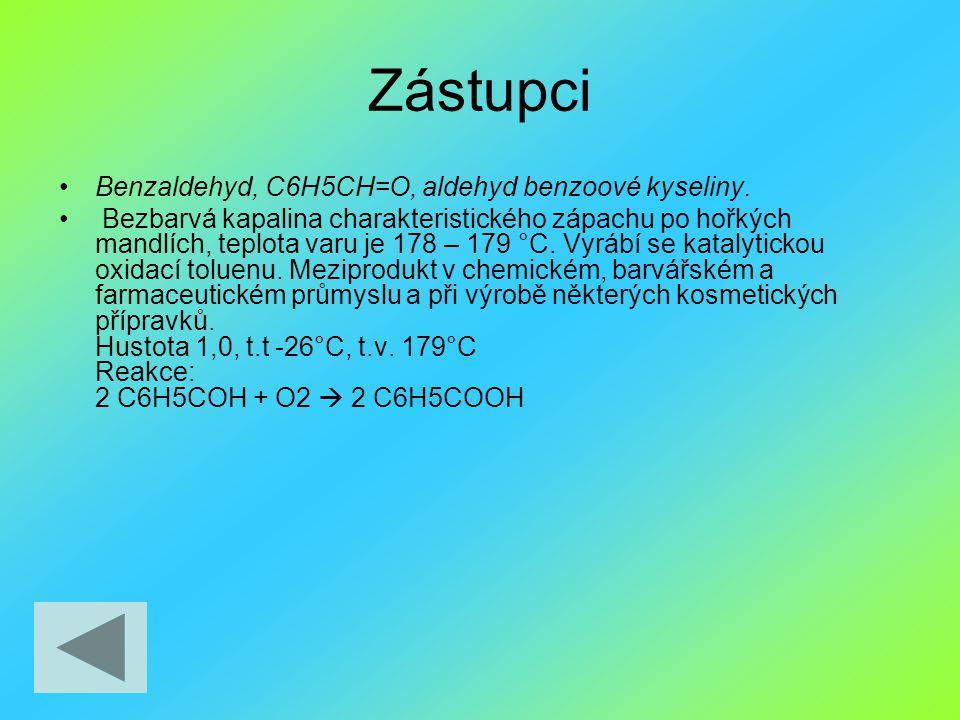 Zástupci Benzaldehyd, C6H5CH=O, aldehyd benzoové kyseliny. Bezbarvá kapalina charakteristického zápachu po hořkých mandlích, teplota varu je 178 – 179