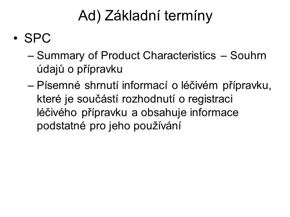 Ad) Základní termíny SPC –Summary of Product Characteristics – Souhrn údajů o přípravku –Písemné shrnutí informací o léčivém přípravku, které je součá