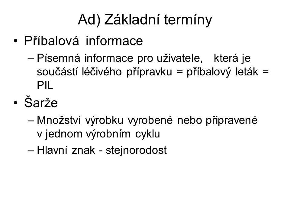Ad) Základní termíny Příbalová informace –Písemná informace pro uživatele, která je součástí léčivého přípravku = příbalový leták = PIL Šarže –Množstv